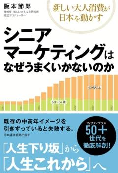 シニアマーケティングはなぜうまくいかないのか~新しい大人消費が日本を動かすの書影