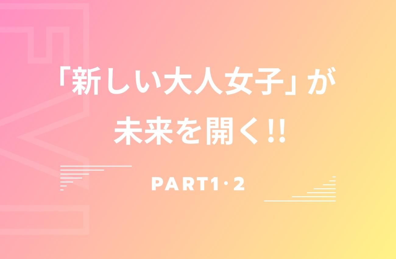 「新しい大人女子」が未来を開く!!PART1・2